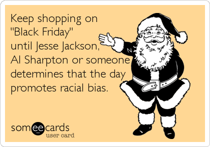 "Keep shopping on ""Black Friday"" until Jesse Jackson, Al Sharpton or someone determines that the day promotes racial bias."