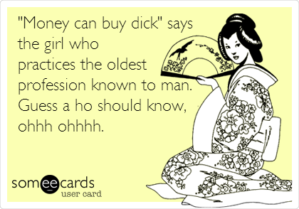 """Money can buy dick"" says the girl who practices the oldest profession known to man. Guess a ho should know, ohhh ohhhh."