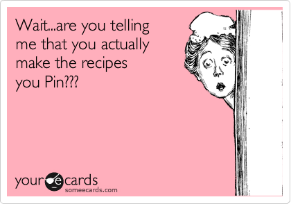 Wait...are you telling me that you actually make the recipes  you Pin???