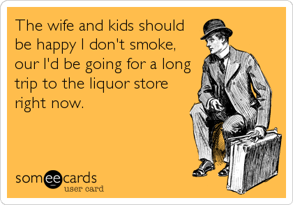 The wife and kids should be happy I don't smoke, our I'd be going for a long trip to the liquor store right now.
