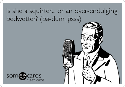 Is she a squirter... or an over-endulging bedwetter? (ba-dum, psss)