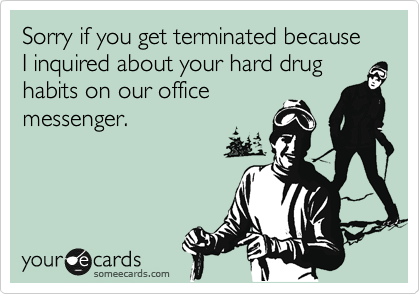 Sorry if you get terminated because I inquired about your hard drug habits on our office messenger.