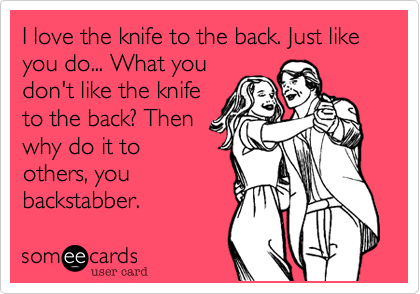 I love the knife to the back. Just like you do... What you