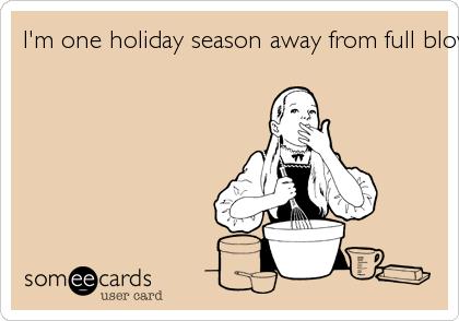 I'm one holiday season away from full blown diabetes.