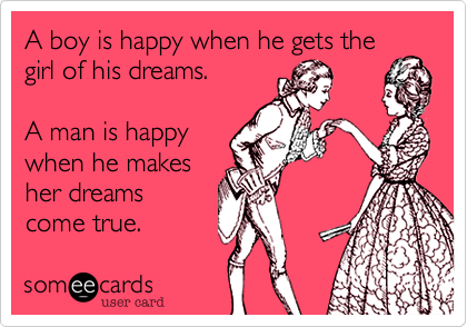 A boy is happy when he gets the girl of his dreams. A man is