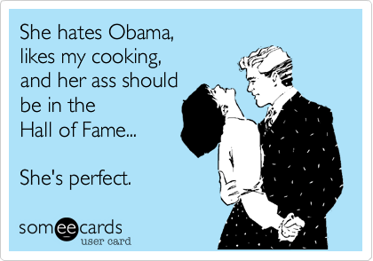 She hates Obama%2C likes my cooking%2C and her ass should be in the  Hall of Fame...  She's perfect.