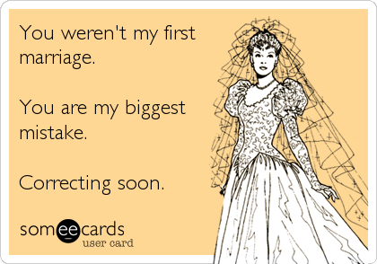 You weren't my first  marriage.  You are my biggest mistake.  Correcting soon.