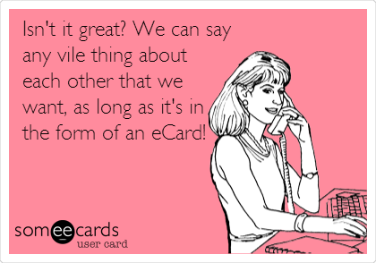Isn't it great? We can say any vile thing about each other that we want, as long as it's in the form of an eCard!