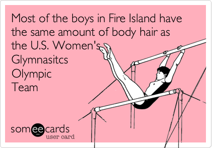 Most of the boys in Fire Island have the same amount of body hair as the U.S. Olympic Team