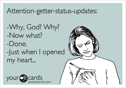 Attention-getter-status-updates:  -Why, God? Why? -Now what? -Done. -Just when I opened my heart...