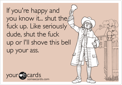 If you're happy and you know it... shut the fuck up. Like seriously dude, shut the fuck up or I'll shove this bell up your ass.