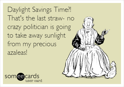 Daylight Savings Time?!   That's the last straw- no  crazy politician is going to take away sunlight from my precious azaleas!