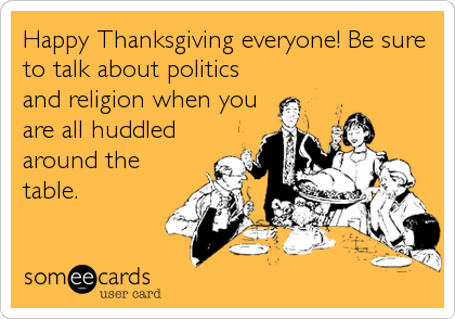 Happy Thanksgiving everyone! Be sure to talk about politics and religion when you are all huddled around the table.