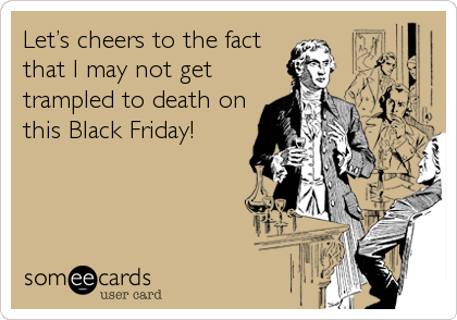 Let's cheers to the fact that I may not get trampled to death on this Black Friday!