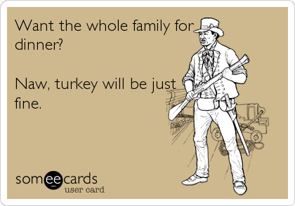 Want the whole family fordinner?Naw, turkey will be justfine.