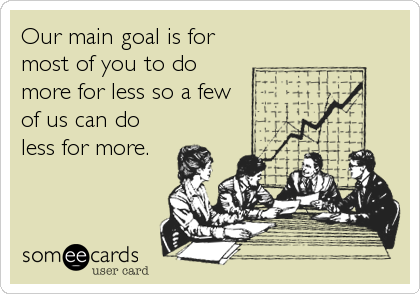 Our main goal is for most of you to do more for less so a few of us can do less for more.