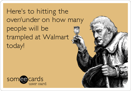 Here's to hitting the over/under on how many people will be trampled at Walmart today!