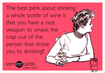 The best perk about drinking a whole bottle of wine is that you have a nice weapon to smack the crap out of the person that drove you to drinking!!