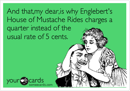 And that,my dear,is why Englebert's House of Mustache Rides charges a quarter instead of the