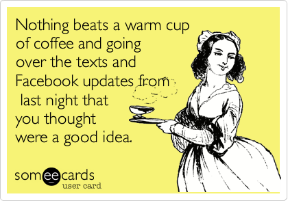 Nothing beats a warm cup of coffee and going over the texts and Facebook updates from  last night that you thought were a good idea.