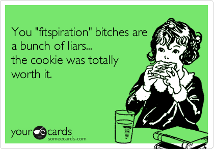 """You """"fitspiration"""" bitches are a bunch of liars... the cookie was totally worth it."""
