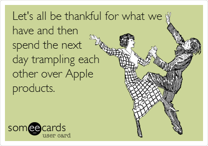 Let's all be thankful for what we  have and then spend the next  day trampling each  other over Apple products.