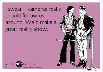 I swear ... cameras really should follow us around. We'd make a great reality show.