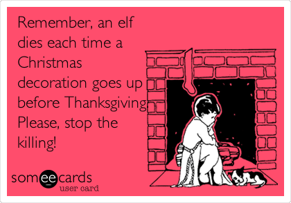 Remember, an elf dies each time a Christmas decoration goes up before Thanksgiving. Please, stop the killing!