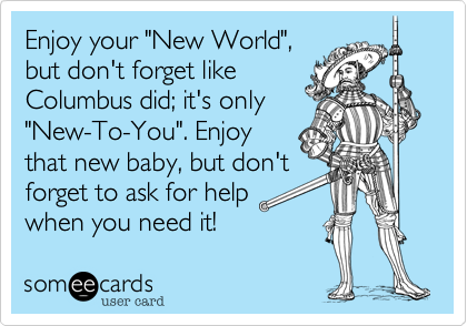 """Enjoy your """"New World"""", but don't forget like Columbus did; it's only """"New-To-You"""". Enjoy that new baby, but don't forget to ask for help when you need it!"""