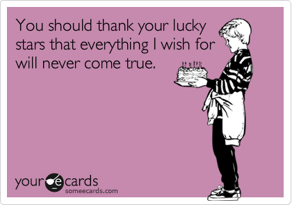 You should thank your lucky stars that everything I wish for will never come true.