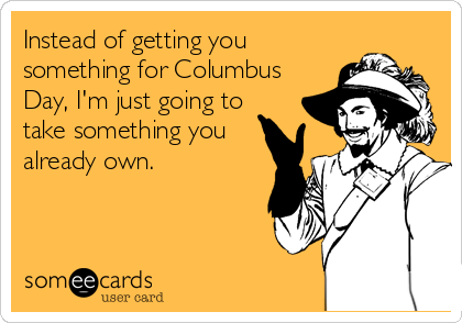 Instead of getting you something for Columbus Day, I'm just going to take something youalready own.