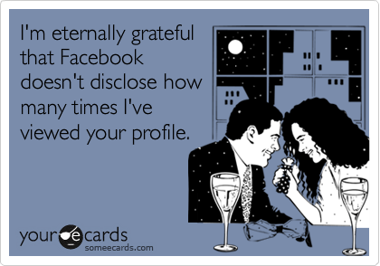 I'm eternally grateful that Facebook doesn't discluse how many times I've  viewed your profile.