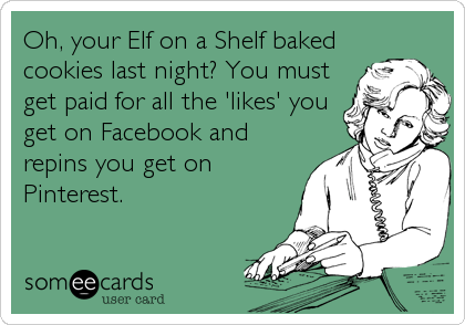 Oh, your Elf on a Shelf baked cookies last night? You must get paid for all the 'likes' you get on Facebook and repins you get on Pinterest.