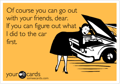 Of course you can go out with your friends, dear.  If you can figure out what I did to the car first.