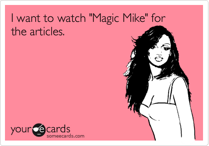"I want to watch ""Magic Mike"" for