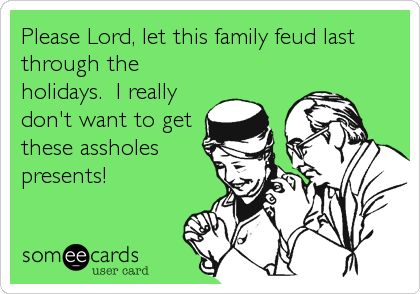 Please Lord, let this family feud last through the holidays.  I really don't want to get these assholes presents!