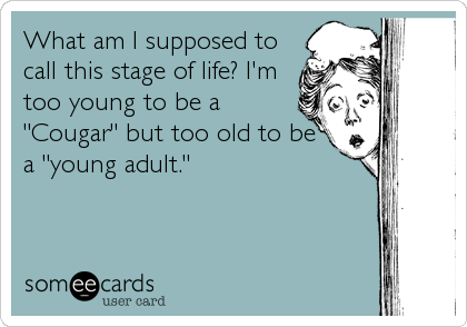 """What am I supposed to call this stage of life? I'm too young to be a """"Cougar"""" but too old to be a """"young adult."""""""