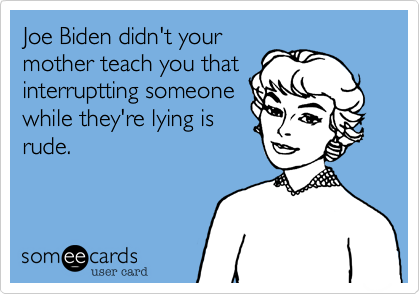 Joe Biden didn't yourmother teach you thatinterruptting someonewhile they're lying isrude?