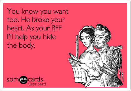 You know you want  too. He broke your  heart. As your BFF I'll help you hide  the body.
