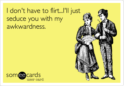 I don't have to flirt...I'll just