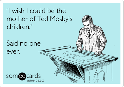 """I wish I could be the mother of Ted Mosby's children.""  Said no one ever."