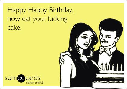 Happy Happy Birthday, now eat your fucking cake.