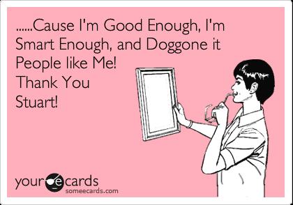 ......Cause I'm Good Enough, I'm Smart Enough, and Doggone it People like Me! Thank You Stuart!