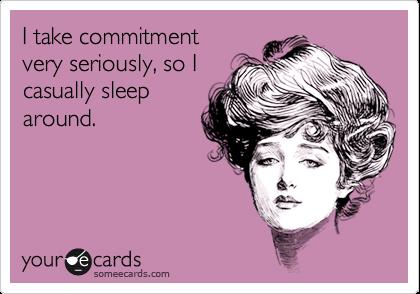 I take commitment very seriously, so I casually sleep around.