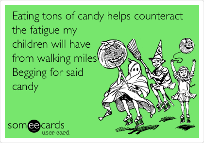 Eating tons of candy helps counteract the fatigue my children will have from walking miles Begging for said candy