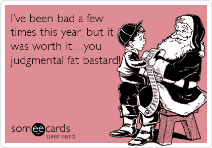 I've been bad a few times this year, but it was worth it…you judgmental fat bastard!