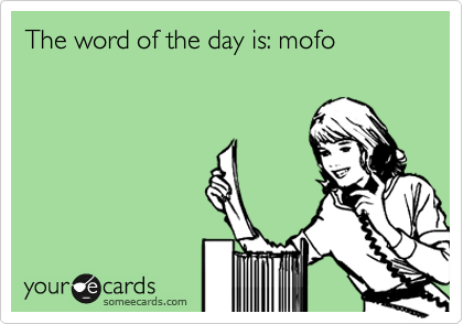 The word of the day is: mofo
