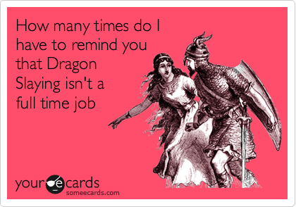 How many times do I have to remind you that Dragon Slaying isn't a full time job