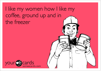 I like my women how I like my coffee, ground up and in the freezer