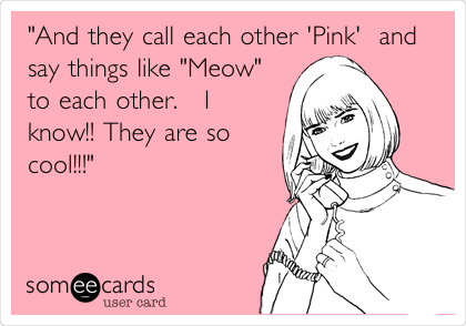 """And they call each other 'Pink'  and say things like ""Meow"" to each other.   I know!! They are so cool!!!"""